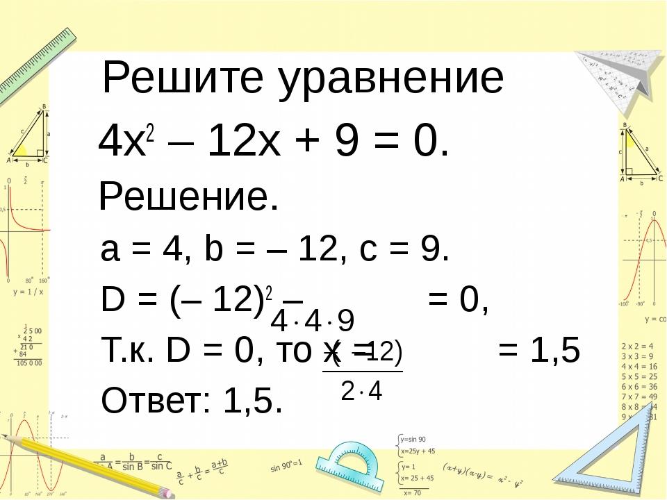 Решите уравнение 4х2 – 12х + 9 = 0. Решение. a = 4, b = – 12, c = 9. D = (–...