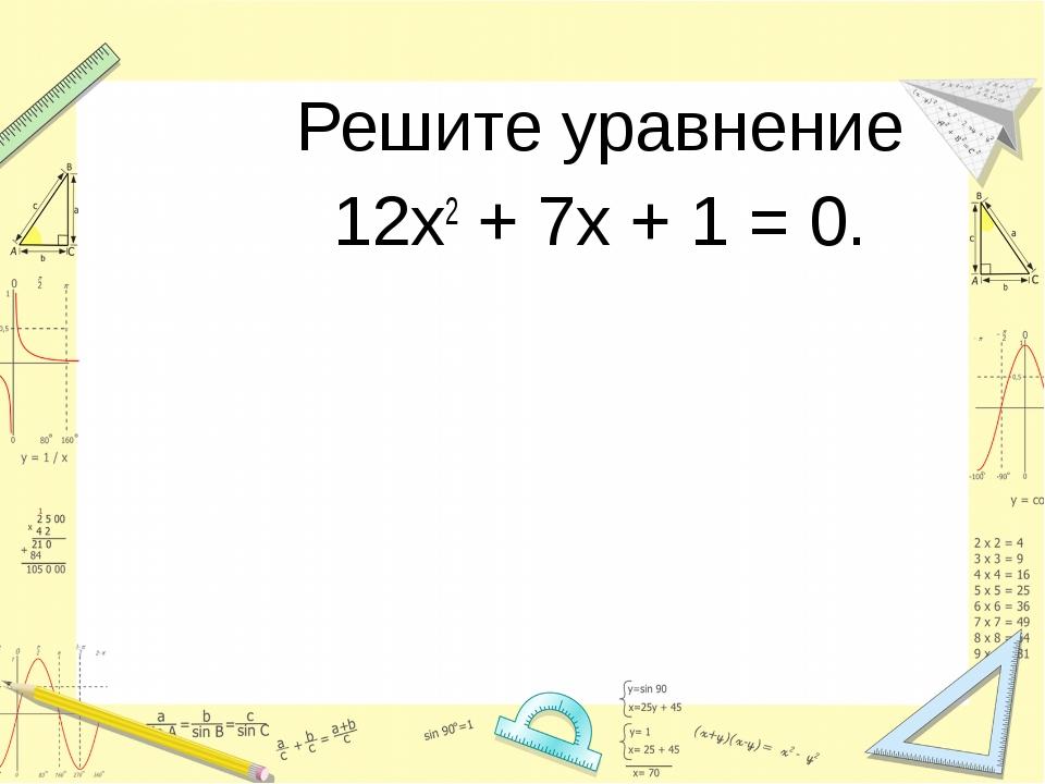 Решите уравнение 12х2 + 7х + 1 = 0.