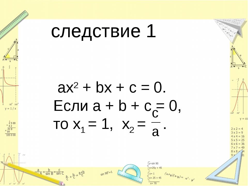 следствие 1 ax2 + bx + c = 0. Если a + b + c = 0, то х1 = 1, х2 = .