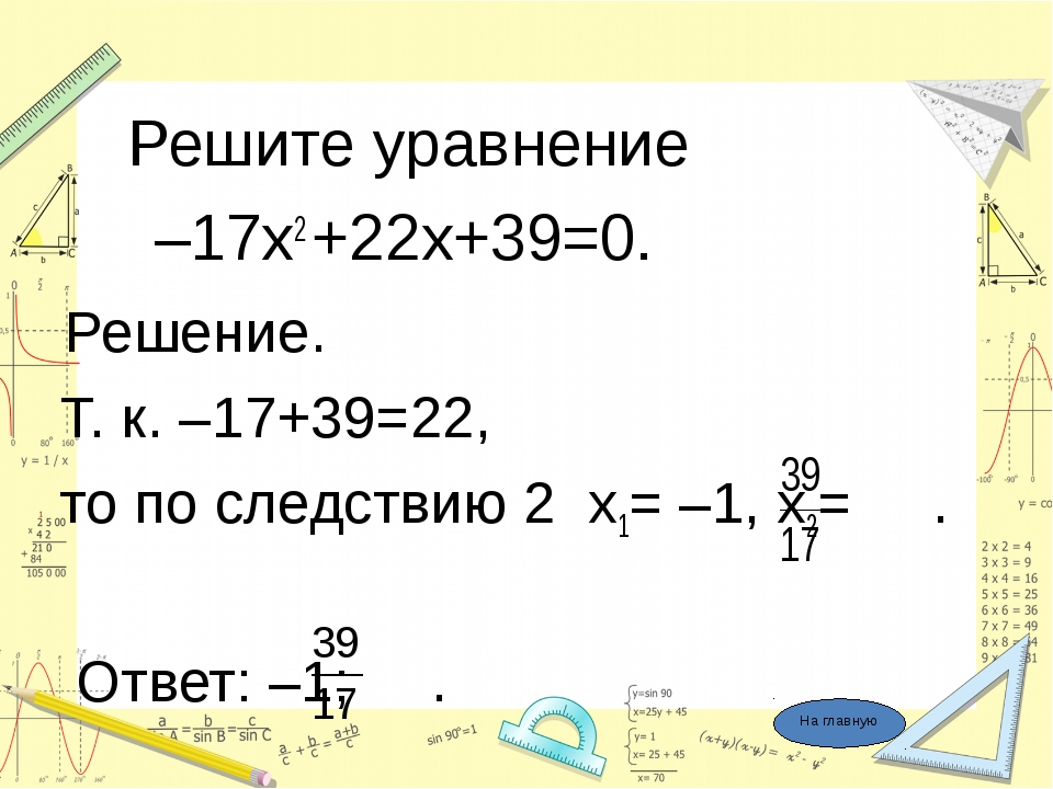 Решите уравнение –17х2 +22х+39=0. Решение. Т. к. –17+39=22, то по следствию...
