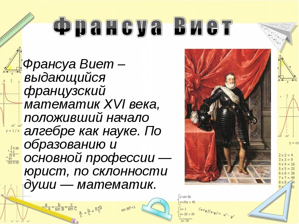 Франсуа Виет –выдающийся французский математик XVI века, положивший начало а...