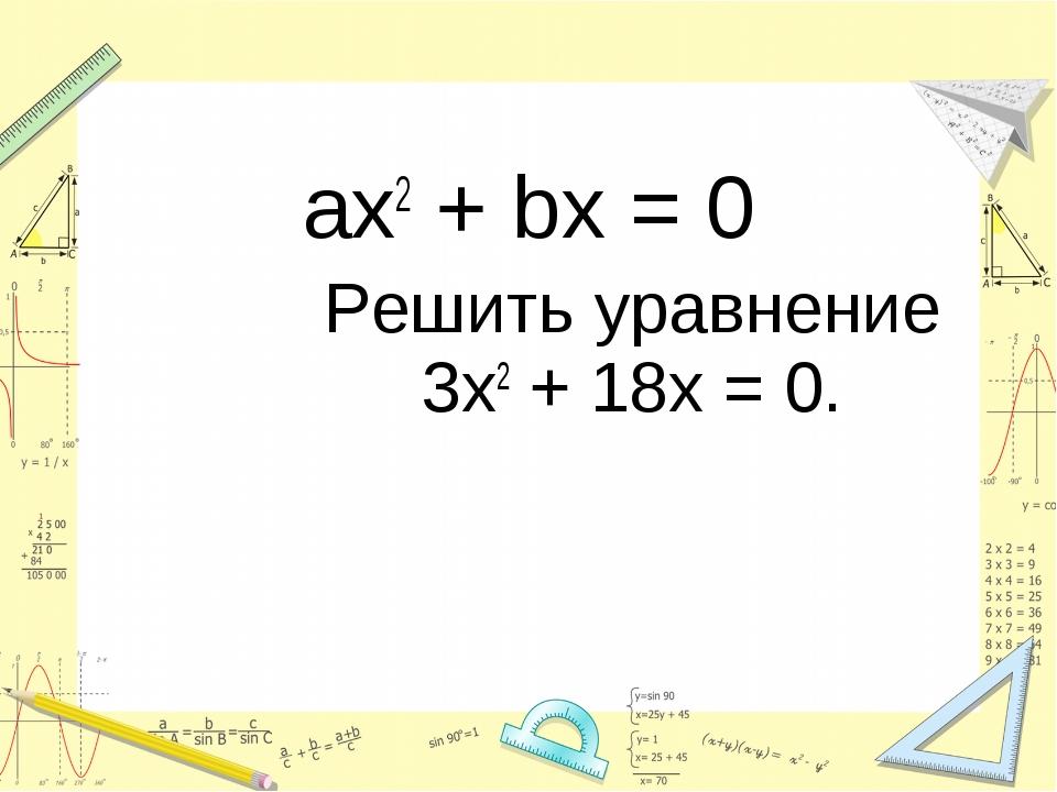 ax2 + bx = 0 Решить уравнение 3х2 + 18х = 0.
