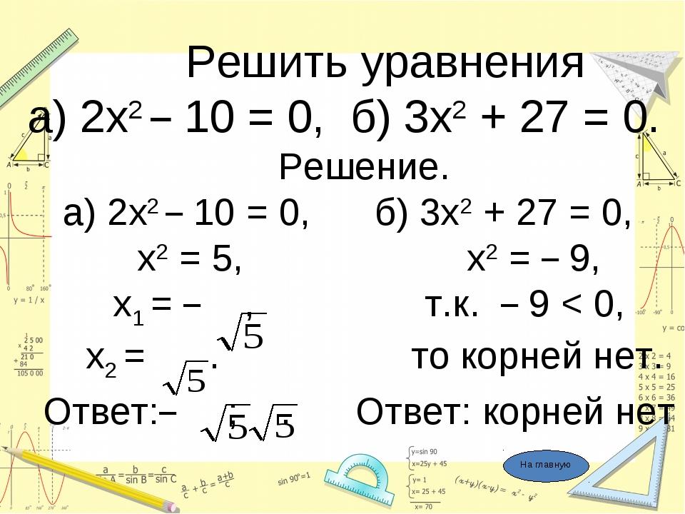 Решить уравнения а) 2х2 – 10 = 0, б) 3х2 + 27 = 0. Решение. а) 2х2 – 10 = 0,...