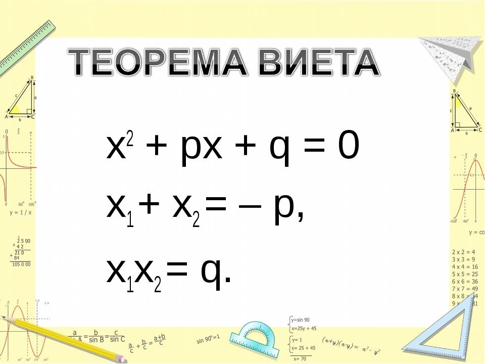 x2 + px + q = 0 x1 + x2 = – p, x1x2 = q.