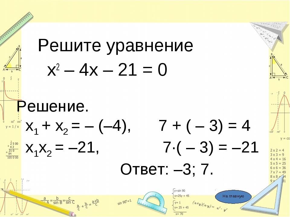 Решите уравнение х2 – 4х – 21 = 0 Решение. x1 + x2 = – (–4), 7 + ( – 3) = 4...