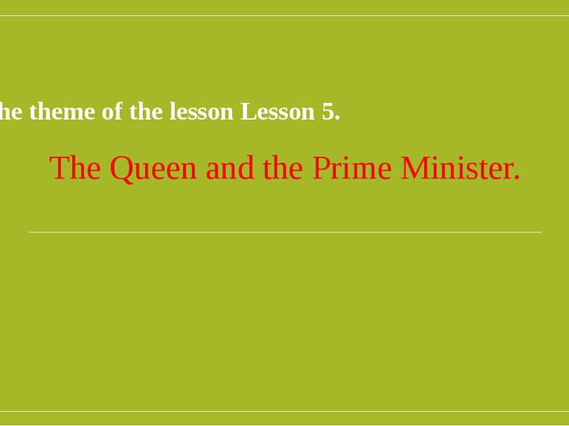 The theme of the lesson Lesson 5. The Queen and the Prime Minister.