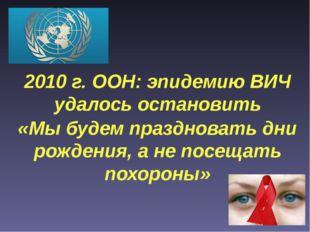2010 г. ООН: эпидемию ВИЧ удалось остановить «Мы будем праздновать дни рожден