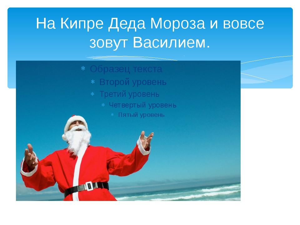 На Кипре Деда Мороза и вовсе зовут Василием.