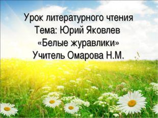 Урок литературного чтения Тема: Юрий Яковлев «Белые журавлики» Учитель Омаров