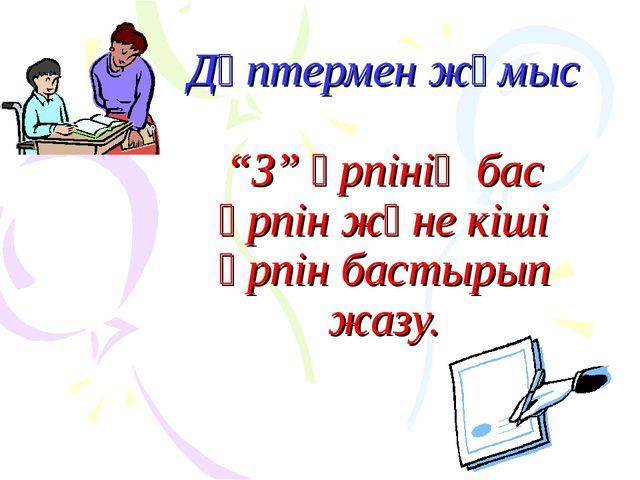 """Дәптермен жұмыс """"З"""" әрпінің бас әрпін және кіші әрпін бастырып жазу."""