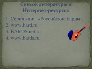 1. Серия книг «Российские барды». 2. www.bard.ru 3. BARDS.net.ru 4. www.bards