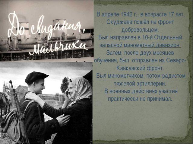 В апреле 1942г., в возрасте 17 лет, Окуджава пошёл на фронт добровольцем. Б...