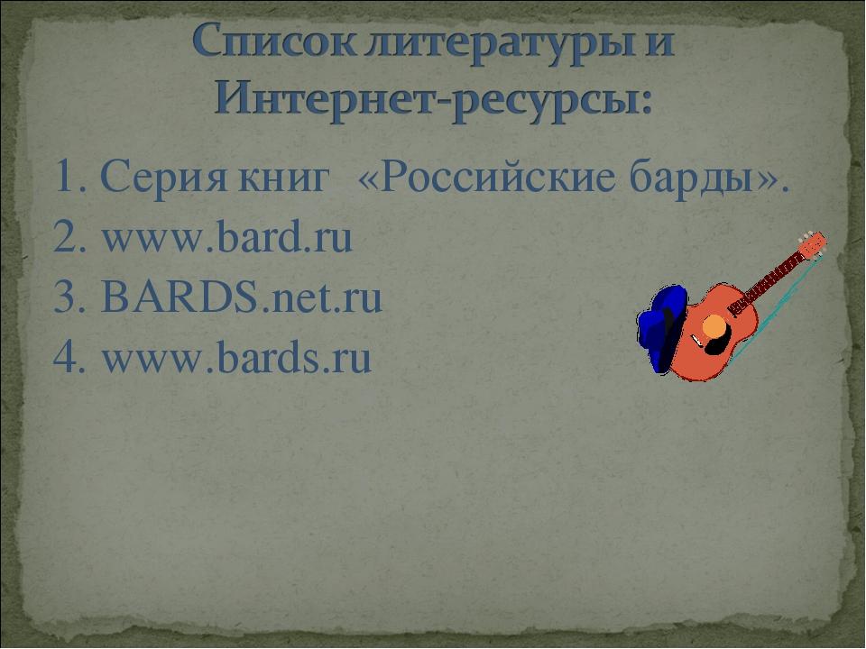 1. Серия книг «Российские барды». 2. www.bard.ru 3. BARDS.net.ru 4. www.bards...