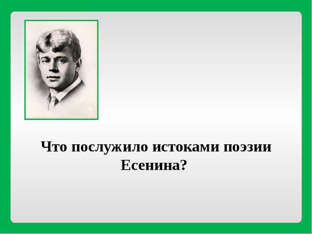 Что послужило истоками поэзии Есенина?