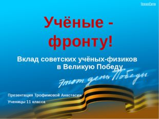 Учёные -  фронту!  Вклад советских учёных-физиков              в Великую Победу