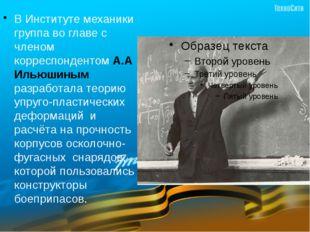 В Институте механики группа во главе с членом корреспондентом А.А Ильюшиным р
