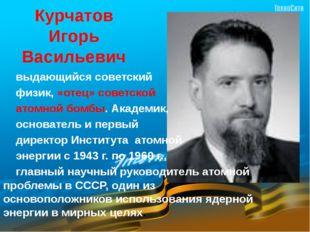 Курчатов  Игорь  Васильевич      выдающийся советский      физик, «отец» со