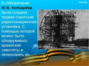 В лаборатории Ю.Б. Кобзарёва была создана первая советская радиолокационная у