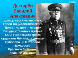 Дегтярёв Василий Алексеевич доктор технических наук, Герой Социалистического