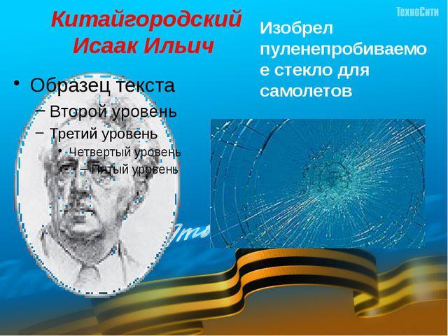 Китайгородский Исаак Ильич  Изобрел пуленепробиваемое стекло для самолетов