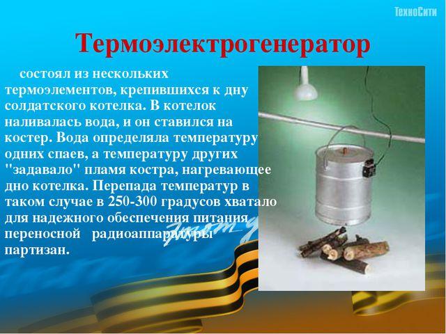 Термоэлектрогенератор     состоял из нескольких термоэлементов, крепившихся...