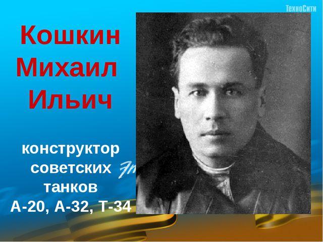 Кошкин Михаил  Ильич  конструктор советских танков А-20, А-32, Т-34