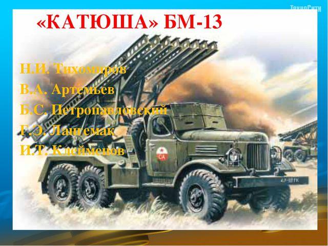 «КАТЮША» БМ-13 Н.И. Тихомиров В.А. Артемьев  Б.С. Петропавловский  Г.Э. Л...