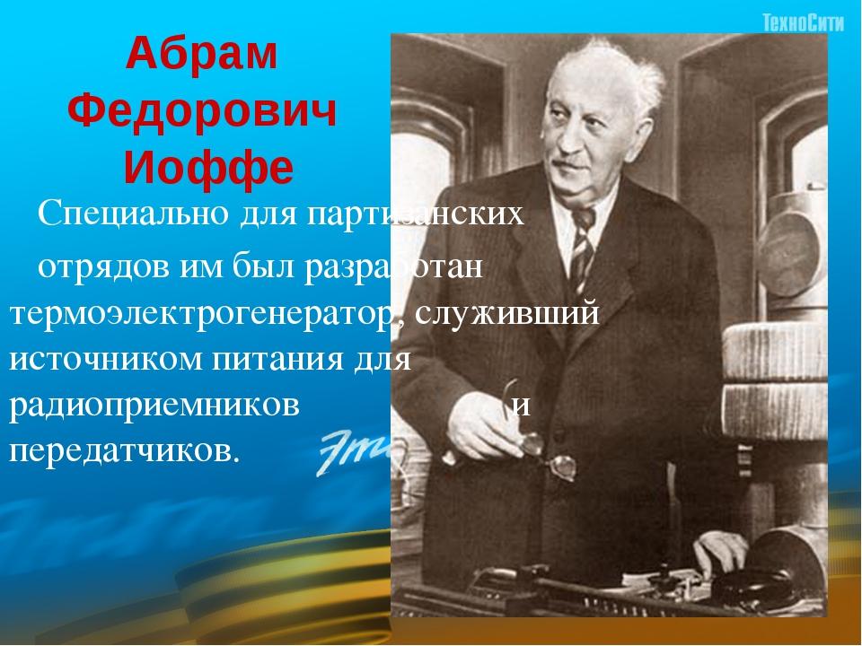 Абрам  Федорович  Иоффе           Специально для партизанских     отрядов...