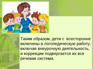 Таким образом, дети с всесторонне включены в логопедическую работу, включая
