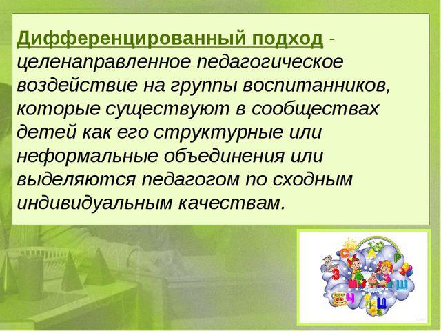 Дифференцированный подход- целенаправленное педагогическое воздействие на гр...