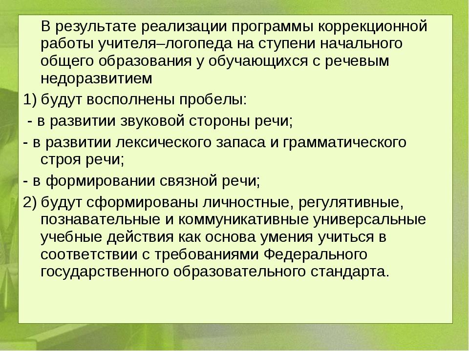 В результате реализации программы коррекционной работы учителя–логопеда на с...