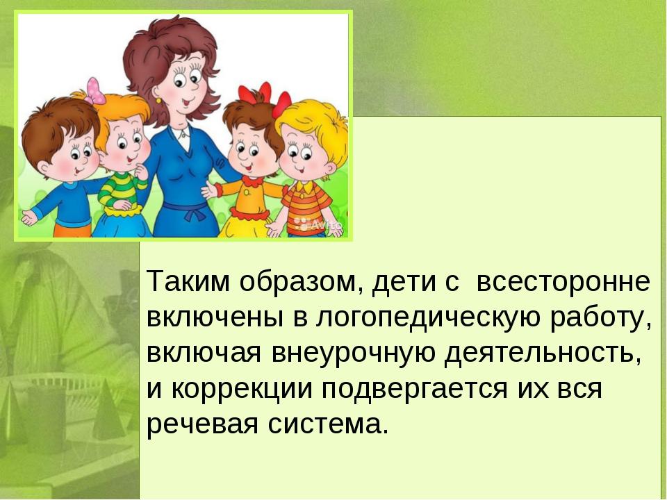 Таким образом, дети с всесторонне включены в логопедическую работу, включая...