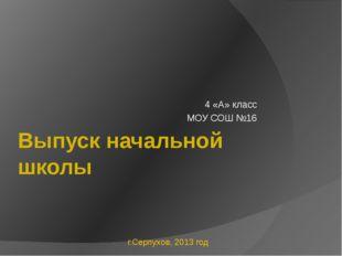 Выпуск начальной школы 4 «А» класс МОУ СОШ №16 г.Серпухов, 2013 год
