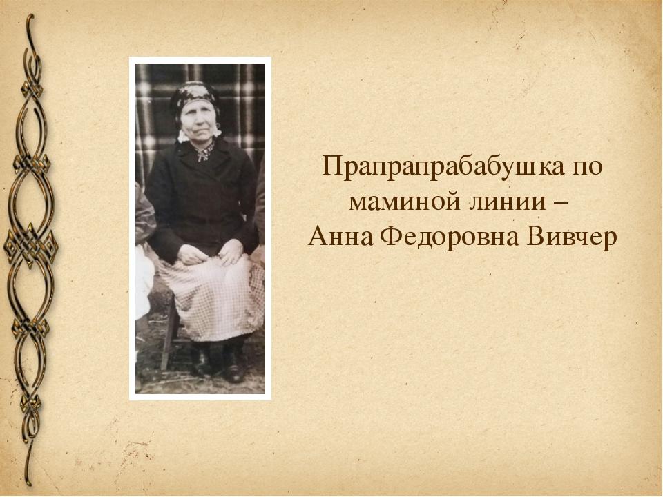 Прапрапрабабушка по маминой линии – Анна Федоровна Вивчер