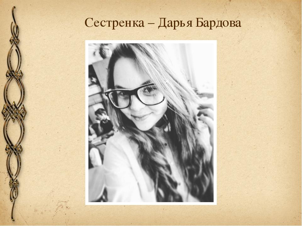 Сестренка – Дарья Бардова