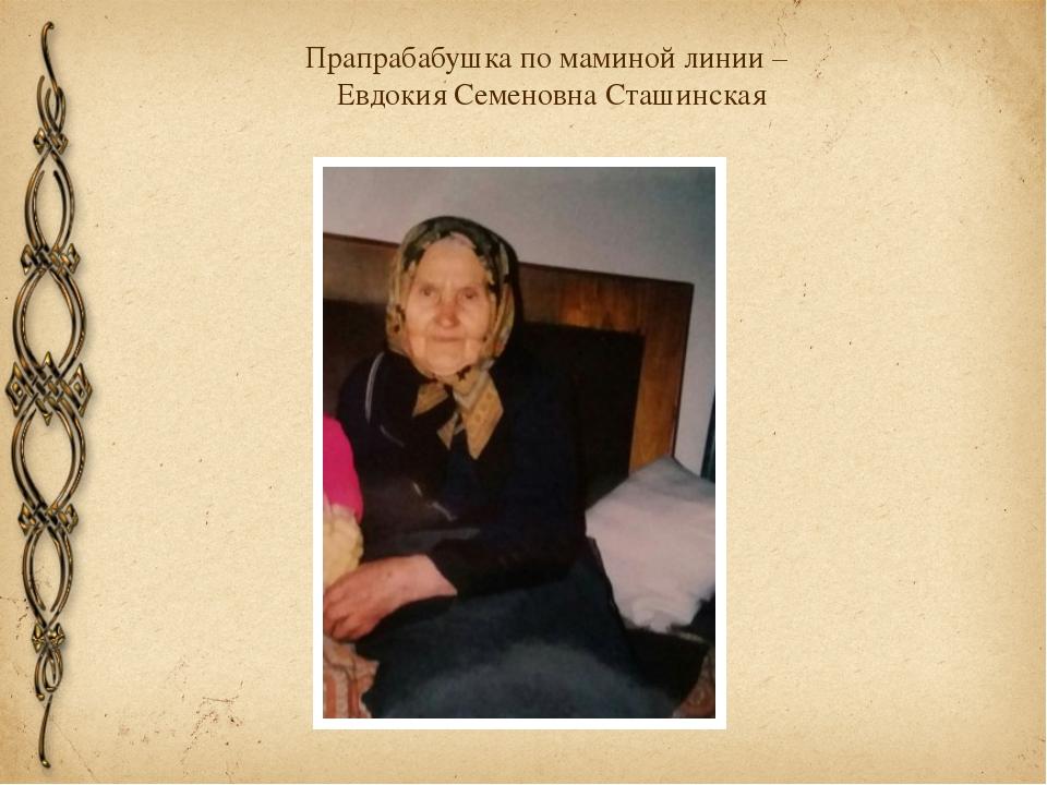 Прапрабабушка по маминой линии – Евдокия Семеновна Сташинская