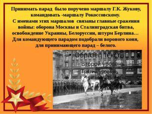 Принимать парад было поручено маршалу Г.К. Жукову, командовать -маршалу Рокос