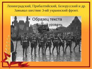 Ленинградский, Прибалтийский, Белорусский и др. Замыкал шествие 3-ий украинск