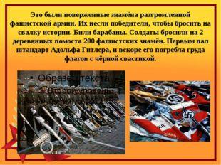 Это были поверженные знамёна разгромленной фашистской армии. Их несли победит