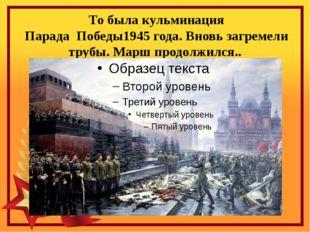 То была кульминация Парада Победы1945 года. Вновь загремели трубы. Марш прод