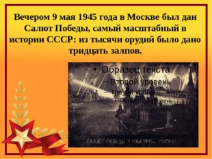 Вечером 9 мая 1945 года в Москве был дан Салют Победы, самый масштабный в ист