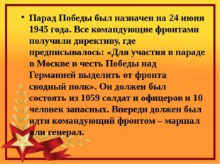Парад Победы был назначен на 24 июня 1945 года. Все командующие фронтами полу