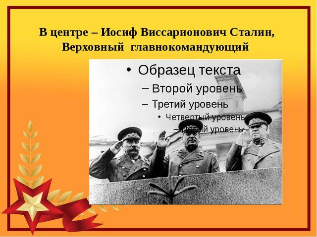 В центре – Иосиф Виссарионович Сталин, Верховный главнокомандующий