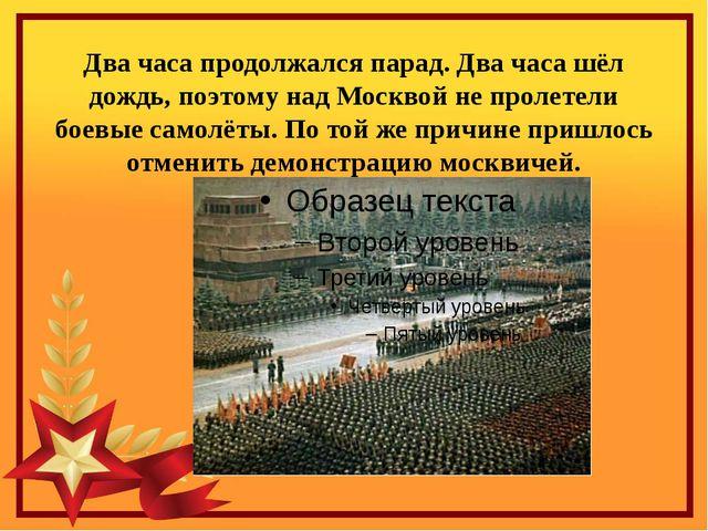 Два часа продолжался парад. Два часа шёл дождь, поэтому над Москвой не пролет...