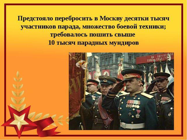 Предстояло перебросить в Москву десятки тысяч участников парада, множество бо...