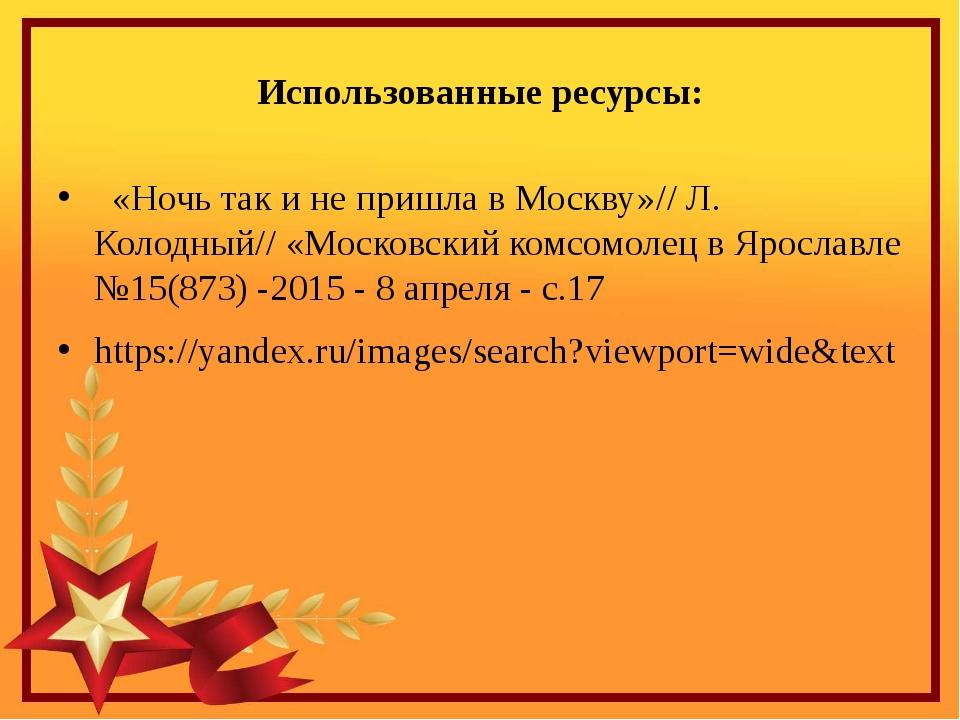 Использованные ресурсы: «Ночь так и не пришла в Москву»// Л. Колодный// «Моск...