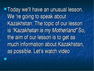 Today we'll have an unusual lesson. We 're going to speak about Kazakhstan. T