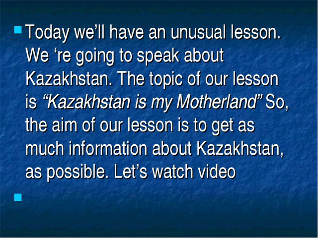 Today we'll have an unusual lesson. We 're going to speak about Kazakhstan. T...