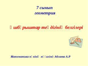 7 сынып геометрия Үшбұрыштар теңдігінің белгілері Математика пәнінің мұғалімі
