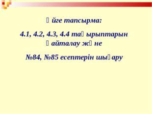 Үйге тапсырма: 4.1, 4.2, 4.3, 4.4 тақырыптарын қайталау және №84, №85 есептер